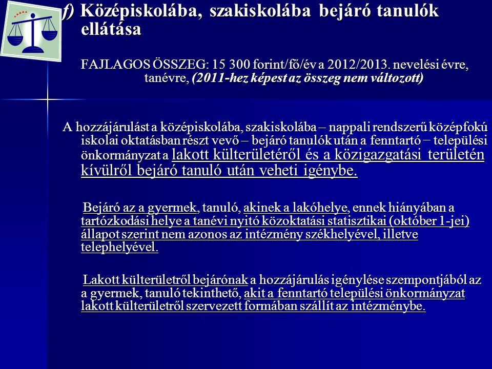 f) Középiskolába, szakiskolába bejáró tanulók ellátása FAJLAGOS ÖSSZEG: 15 300 forint/fő/év a 2012/2013. nevelési évre, tanévre, (2011-hez képest az ö