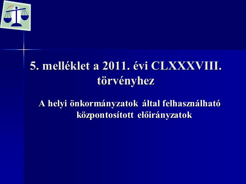 5. melléklet a 2011. évi CLXXXVIII. törvényhez A helyi önkormányzatok által felhasználható központosított előirányzatok