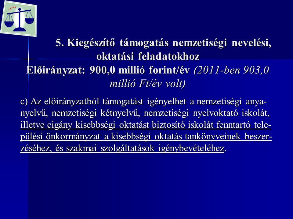 5. Kiegészítő támogatás nemzetiségi nevelési, oktatási feladatokhoz Előirányzat: 900,0 millió forint/év (2011-ben 903,0 millió Ft/év volt) 5. Kiegészí