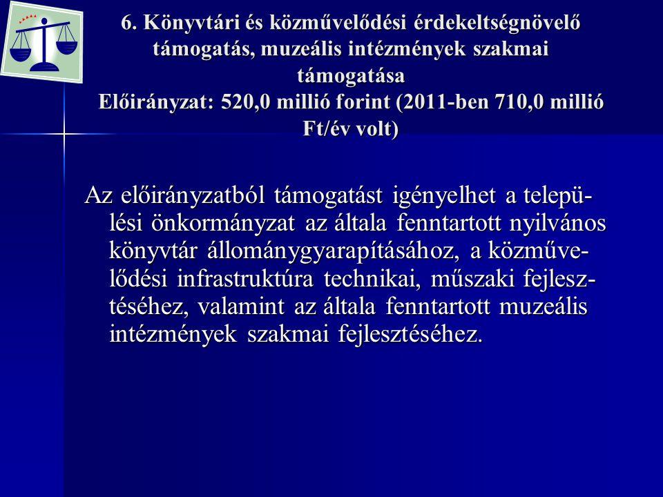 6. Könyvtári és közművelődési érdekeltségnövelő támogatás, muzeális intézmények szakmai támogatása Előirányzat: 520,0 millió forint (2011-ben 710,0 mi