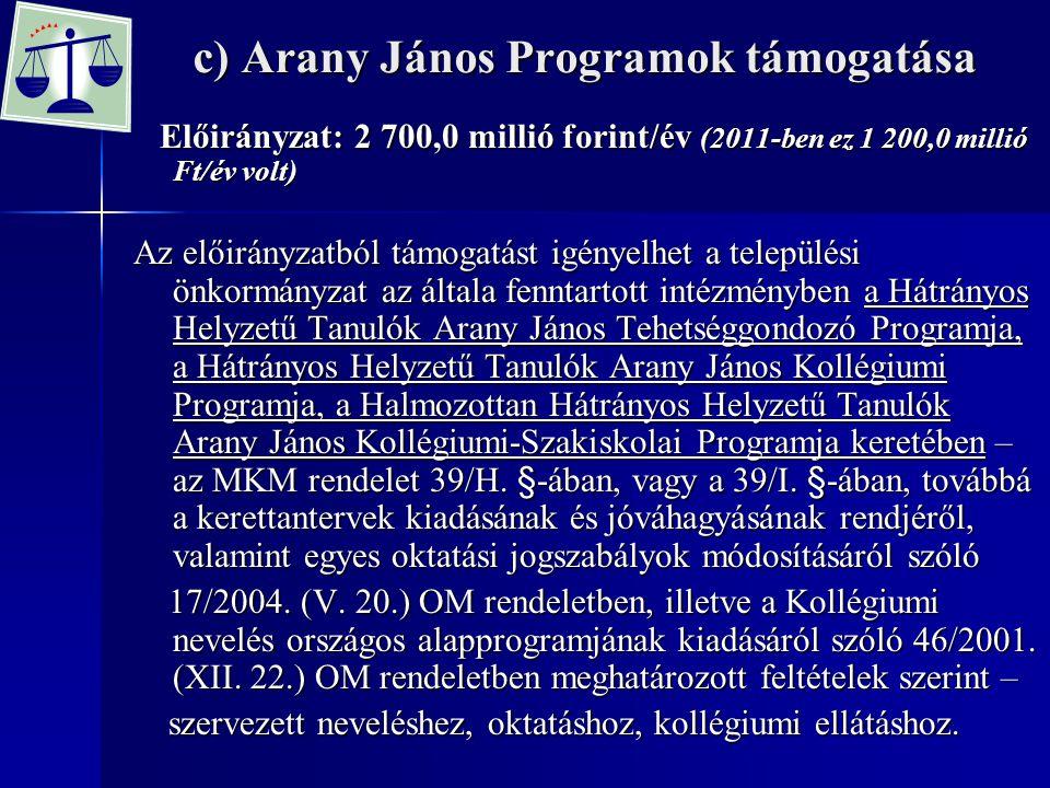 c) Arany János Programok támogatása Előirányzat: 2 700,0 millió forint/év (2011-ben ez 1 200,0 millió Ft/év volt) Előirányzat: 2 700,0 millió forint/é