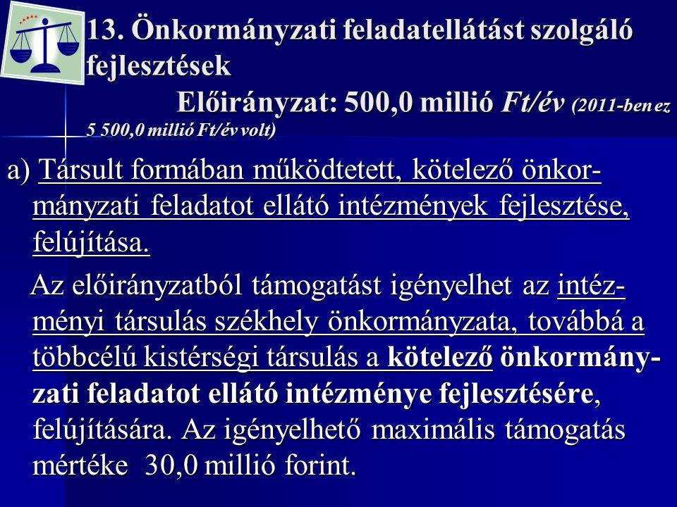 13. Önkormányzati feladatellátást szolgáló fejlesztések Előirányzat: 500,0 millió Ft/év (2011-ben ez 5 500,0 millió Ft/év volt) a) Társult formában mű