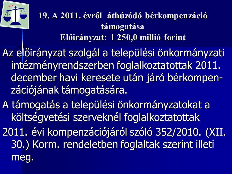 19. A 2011. évről áthúzódó bérkompenzáció támogatása Előirányzat: 1 250,0 millió forint Az előirányzat szolgál a települési önkormányzati intézményren