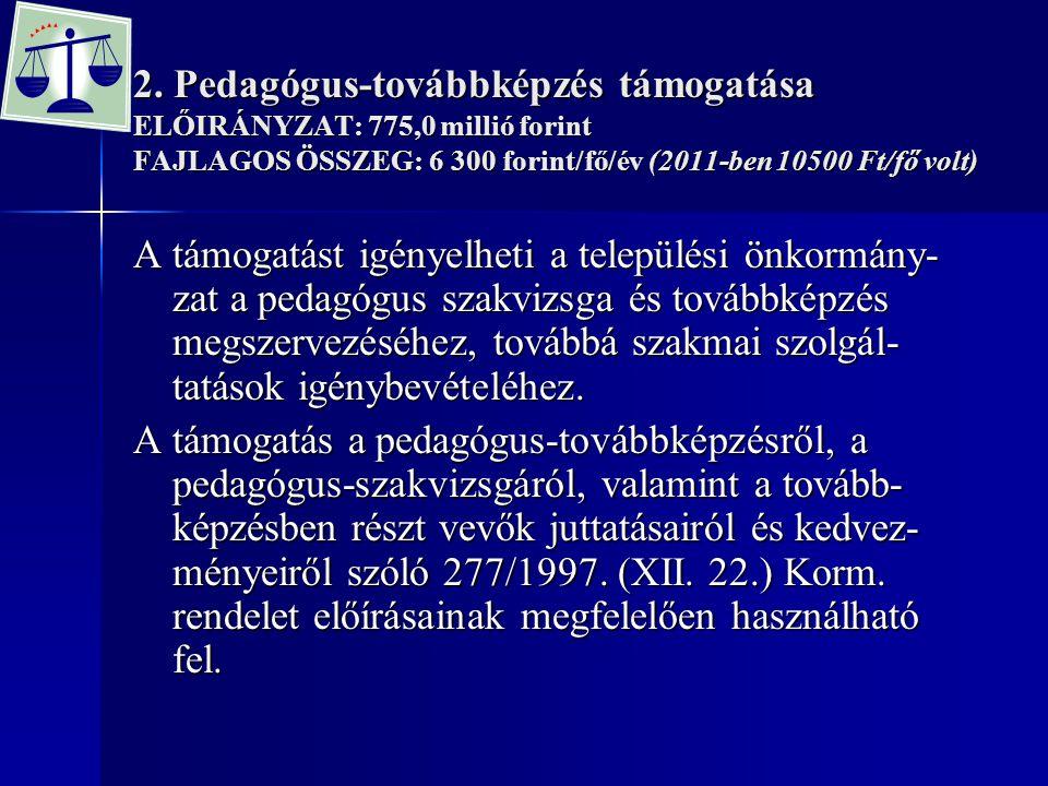 2. Pedagógus-továbbképzés támogatása ELŐIRÁNYZAT: 775,0 millió forint FAJLAGOS ÖSSZEG: 6 300 forint/fő/év (2011-ben 10500 Ft/fő volt) A támogatást igé