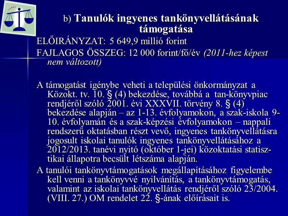 b) Tanulók ingyenes tankönyvellátásának támogatása ELŐIRÁNYZAT: 5 649,9 millió forint FAJLAGOS ÖSSZEG: 12 000 forint/fő/év (2011-hez képest nem változott) A támogatást igénybe veheti a települési önkormányzat a Közokt.
