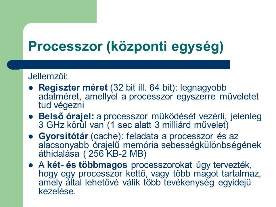 Processzor (központi egység) Jellemzői: Regiszter méret (32 bit ill. 64 bit): legnagyobb adatméret, amellyel a processzor egyszerre műveletet tud vége