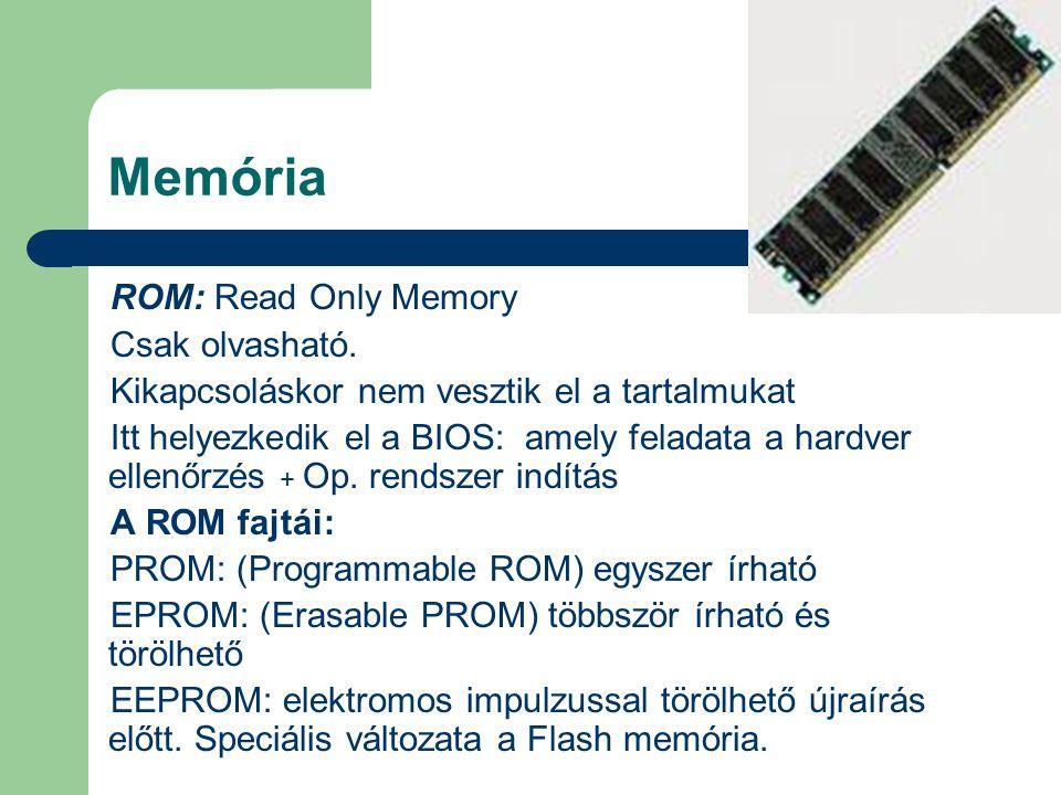 Memória ROM: Read Only Memory Csak olvasható. Kikapcsoláskor nem vesztik el a tartalmukat Itt helyezkedik el a BIOS: amely feladata a hardver ellenőrz