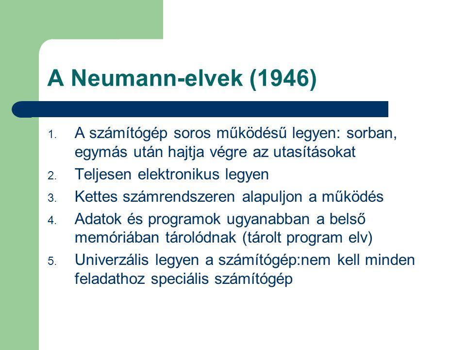 A Neumann-elvek (1946) 1. A számítógép soros működésű legyen: sorban, egymás után hajtja végre az utasításokat 2. Teljesen elektronikus legyen 3. Kett