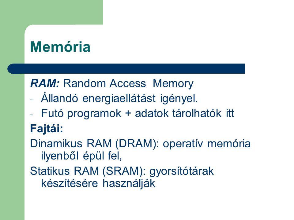 Memória RAM: Random Access Memory - Állandó energiaellátást igényel. - Futó programok + adatok tárolhatók itt Fajtái: Dinamikus RAM (DRAM): operatív m