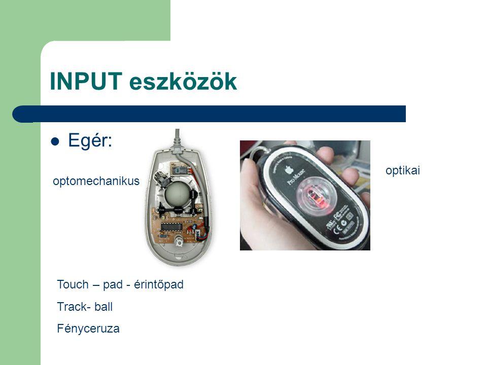 INPUT eszközök Egér: Touch – pad - érintőpad Track- ball Fényceruza optomechanikus optikai