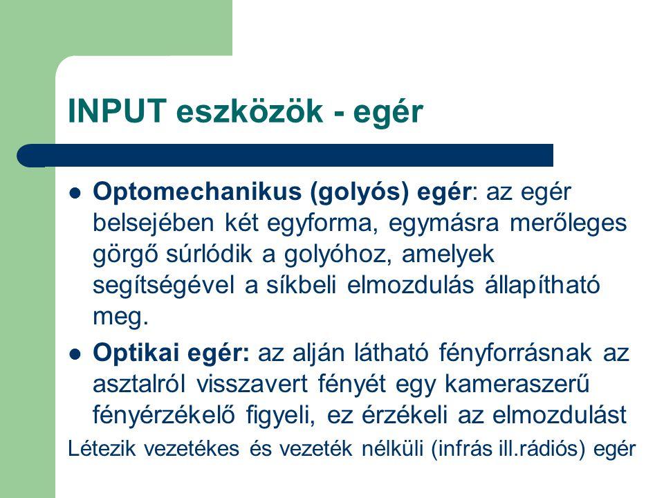 INPUT eszközök - egér Optomechanikus (golyós) egér: az egér belsejében két egyforma, egymásra merőleges görgő súrlódik a golyóhoz, amelyek segítségéve