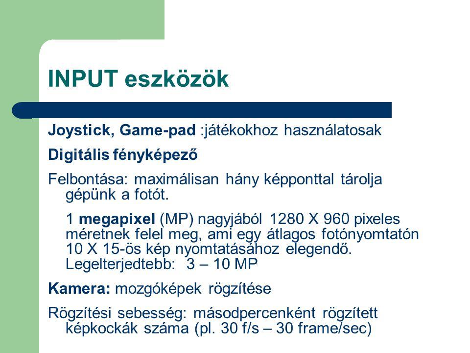 INPUT eszközök Joystick, Game-pad :játékokhoz használatosak Digitális fényképező Felbontása: maximálisan hány képponttal tárolja gépünk a fotót. 1 meg