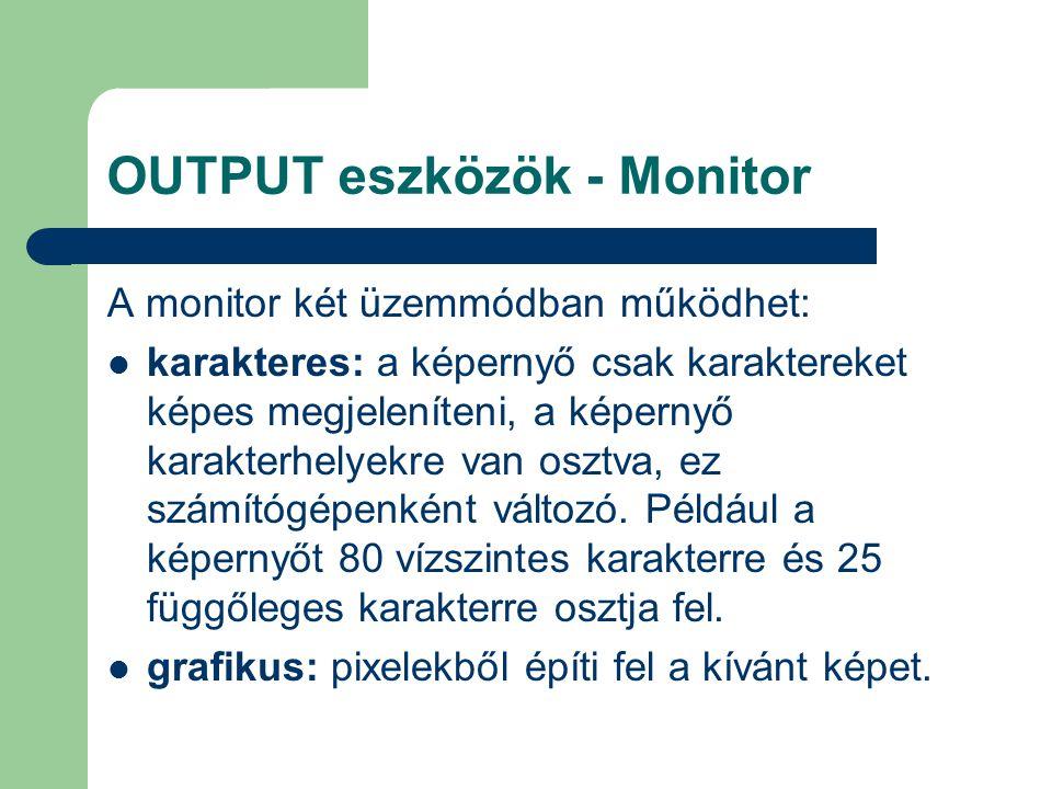 OUTPUT eszközök - Monitor A monitor két üzemmódban működhet: karakteres: a képernyő csak karaktereket képes megjeleníteni, a képernyő karakterhelyekre