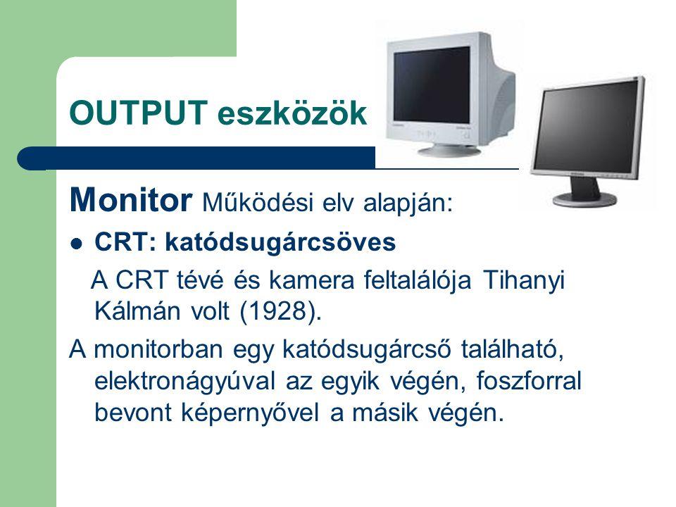OUTPUT eszközök Monitor Működési elv alapján: CRT: katódsugárcsöves A CRT tévé és kamera feltalálója Tihanyi Kálmán volt (1928). A monitorban egy kató
