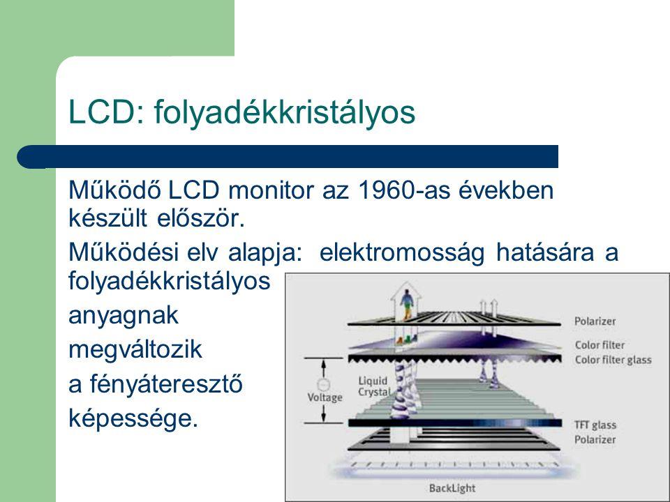 LCD: folyadékkristályos Működő LCD monitor az 1960-as években készült először. Működési elv alapja: elektromosság hatására a folyadékkristályos anyagn