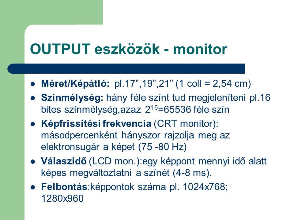 """OUTPUT eszközök - monitor Méret/Képátló: pl.17"""",19"""",21"""" (1 coll = 2,54 cm) Színmélység: hány féle színt tud megjeleníteni pl.16 bites színmélység,azaz"""