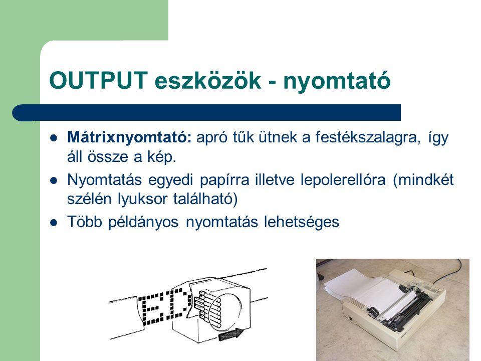OUTPUT eszközök - nyomtató Mátrixnyomtató: apró tűk ütnek a festékszalagra, így áll össze a kép. Nyomtatás egyedi papírra illetve lepolerellóra (mindk