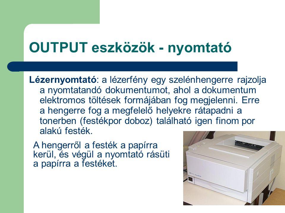 OUTPUT eszközök - nyomtató Lézernyomtató: a lézerfény egy szelénhengerre rajzolja a nyomtatandó dokumentumot, ahol a dokumentum elektromos töltések fo