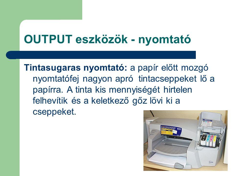 OUTPUT eszközök - nyomtató Tintasugaras nyomtató: a papír előtt mozgó nyomtatófej nagyon apró tintacseppeket lő a papírra. A tinta kis mennyiségét hir