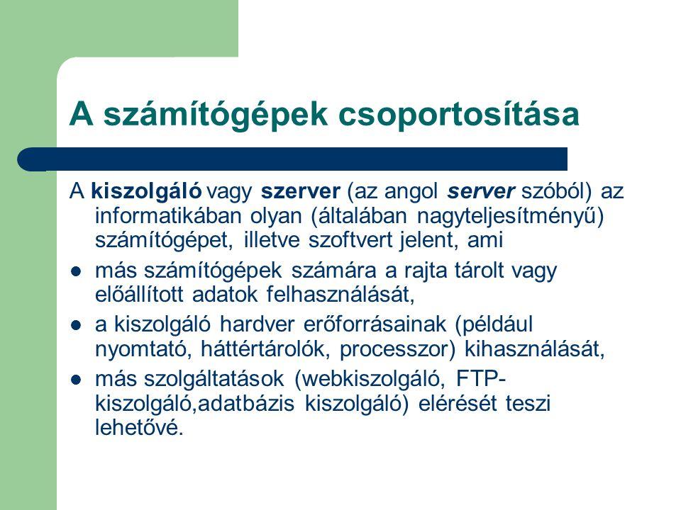 A számítógépek csoportosítása A kiszolgáló vagy szerver (az angol server szóból) az informatikában olyan (általában nagyteljesítményű) számítógépet, i
