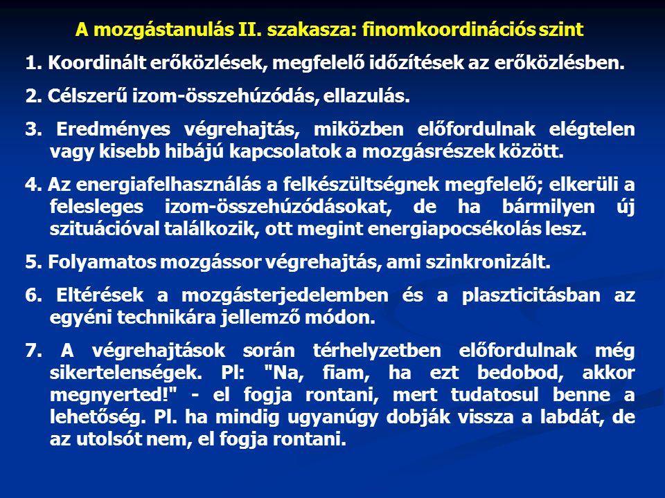 A mozgástanulás II. szakasza: finomkoordinációs szint 1. Koordinált erőközlések, megfelelő időzítések az erőközlésben. 2. Célszerű izom-összehúzódás,