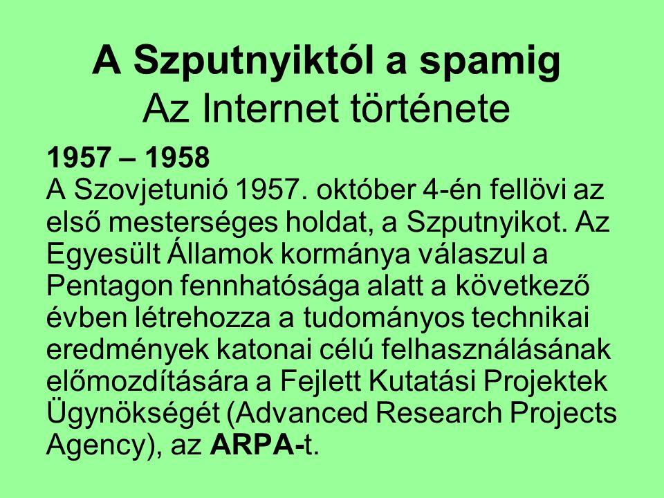 A Szputnyiktól a spamig Az Internet története 1957 – 1958 A Szovjetunió 1957. október 4-én fellövi az első mesterséges holdat, a Szputnyikot. Az Egyes