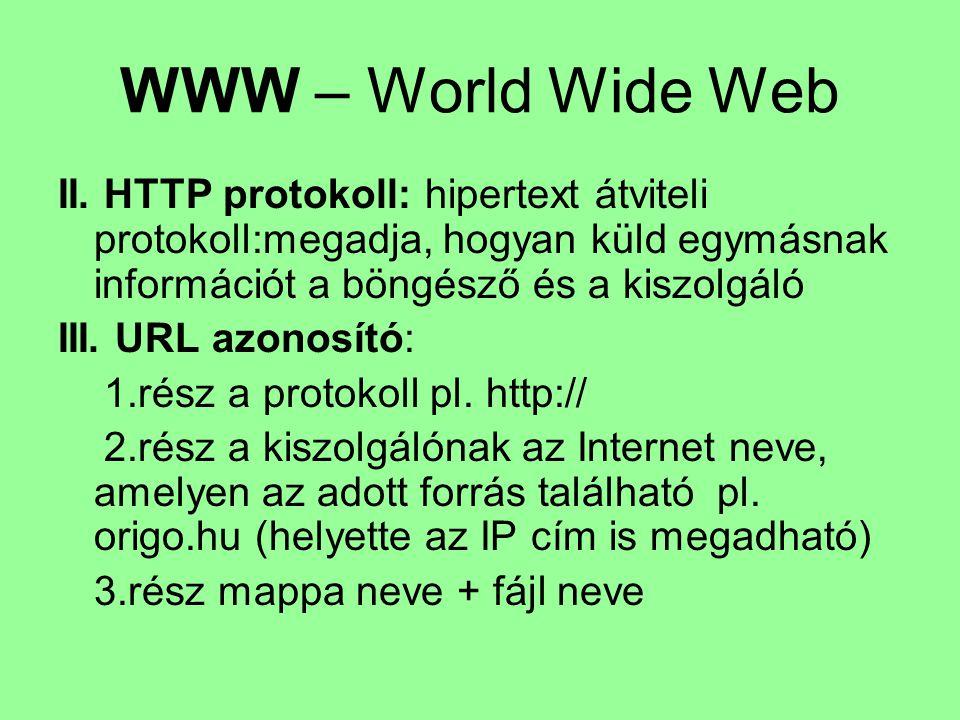WWW – World Wide Web II. HTTP protokoll: hipertext átviteli protokoll:megadja, hogyan küld egymásnak információt a böngésző és a kiszolgáló III. URL a