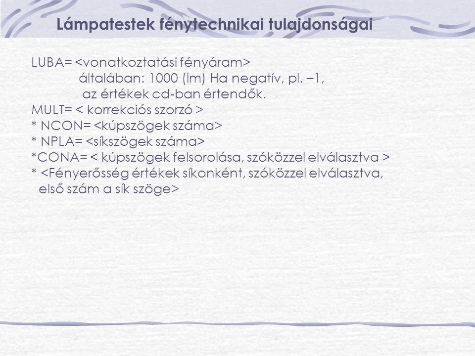 Lámpatestek fénytechnikai tulajdonságai LUBA= általában: 1000 (lm) Ha negatív, pl. –1, az értékek cd-ban értendők. MULT= * NCON= * NPLA= *CONA= * <Fén