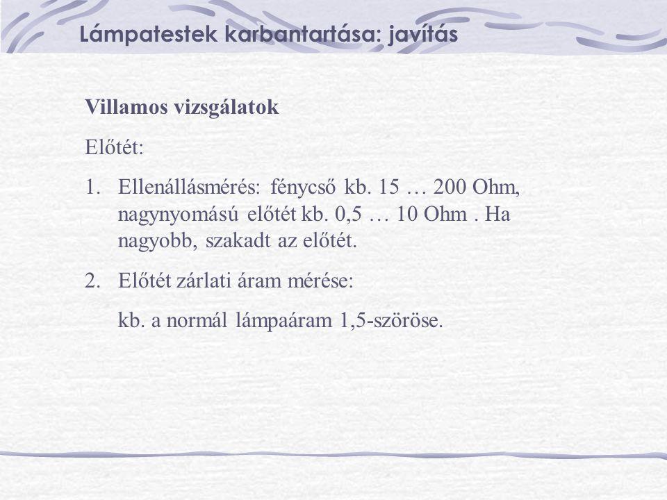 Villamos vizsgálatok Előtét: 1.Ellenállásmérés: fénycső kb. 15 … 200 Ohm, nagynyomású előtét kb. 0,5 … 10 Ohm. Ha nagyobb, szakadt az előtét. 2.Előtét
