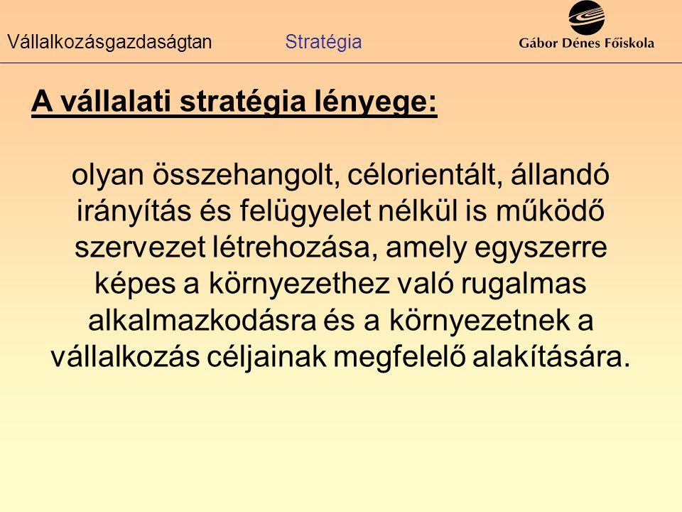 Vállalkozásgazdaságtan Stratégia A vállalati stratégia lényege: olyan összehangolt, célorientált, állandó irányítás és felügyelet nélkül is működő sze