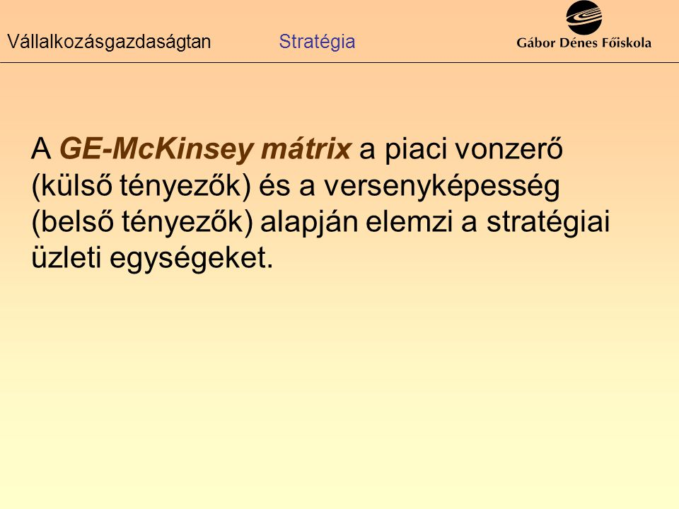 VállalkozásgazdaságtanStratégia A GE-McKinsey mátrix a piaci vonzerő (külső tényezők) és a versenyképesség (belső tényezők) alapján elemzi a stratégia