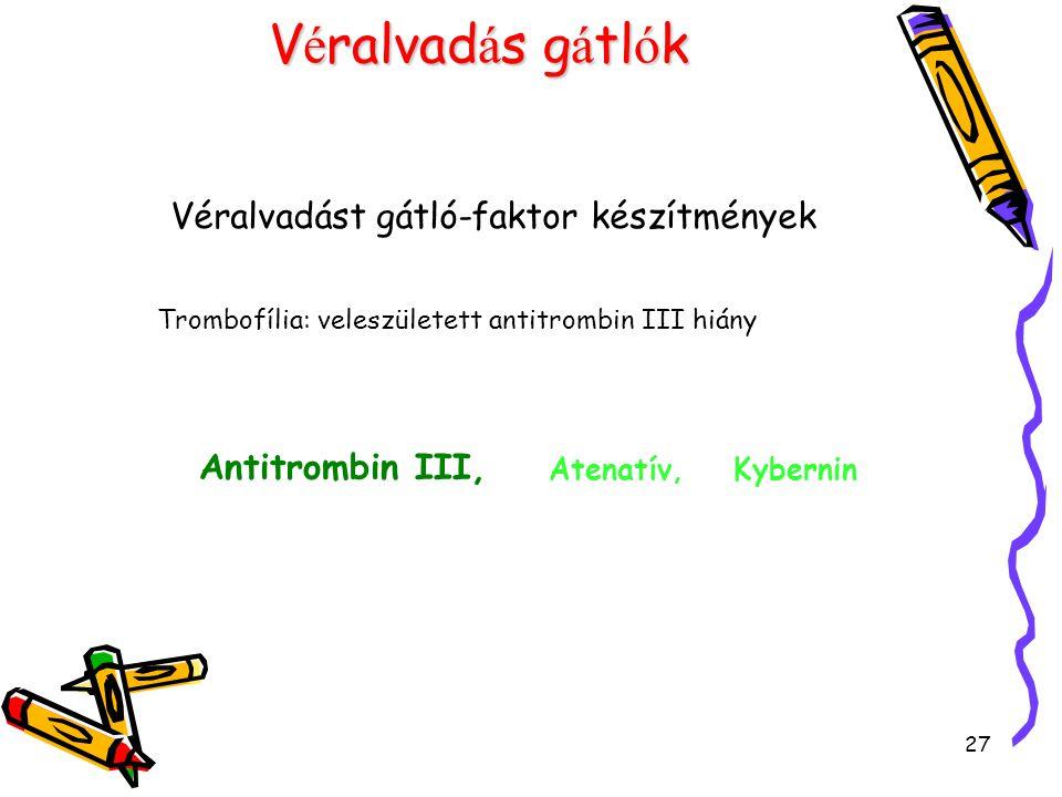 27 V é ralvad á s g á tl ó k Véralvadást gátló-faktor készítmények Trombofília: veleszületett antitrombin III hiány Antitrombin III, Atenatív, Kyberni
