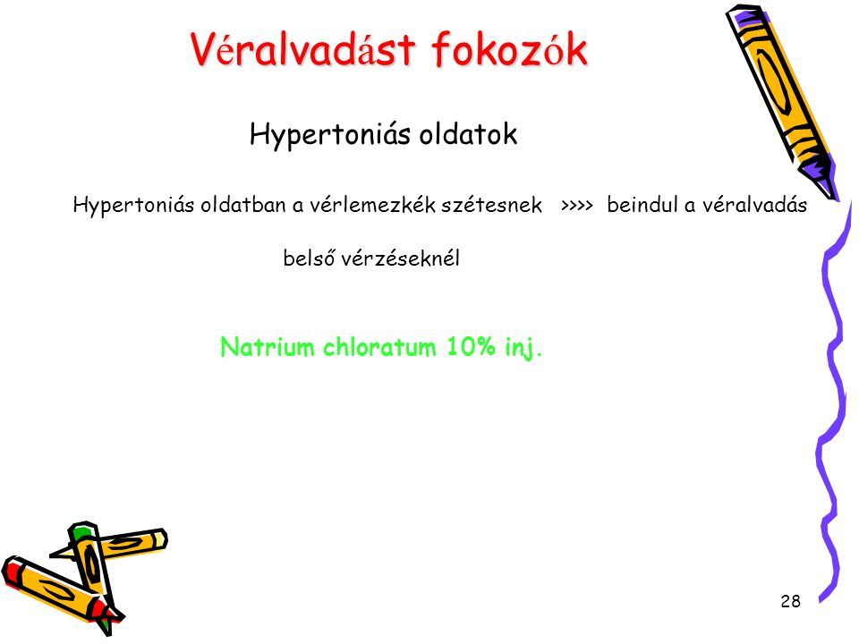 28 V é ralvad á st fokoz ó k Hypertoniás oldatok Hypertoniás oldatban a vérlemezkék szétesnek >>>> beindul a véralvadás belső vérzéseknél Natrium chlo