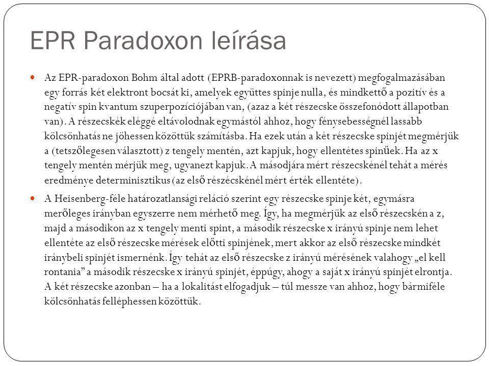 EPR Paradoxon leírása Az EPR-paradoxon Bohm által adott (EPRB-paradoxonnak is nevezett) megfogalmazásában egy forrás két elektront bocsát ki, amelyek