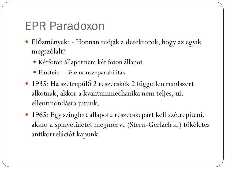 EPR Paradoxon El ő zmények: - Honnan tudják a detektorok, hogy az egyik megszólalt? Kétfoton állapot nem két foton állapot Einstein – féle nonszeparab