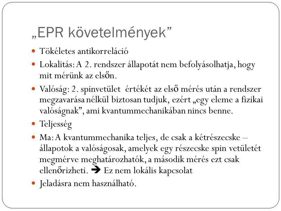 """""""EPR követelmények"""" Tökéletes antikorreláció Lokalitás: A 2. rendszer állapotát nem befolyásolhatja, hogy mit mérünk az els ő n. Valóság: 2. spinvetül"""