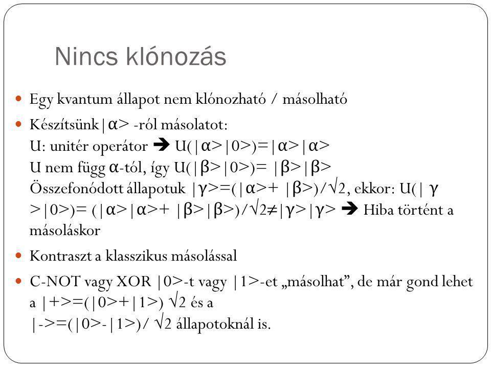 Nincs klónozás Egy kvantum állapot nem klónozható / másolható Készítsünk| α > -ról másolatot: U: unitér operátor  U(| α >|0>)=| α >| α > U nem függ α