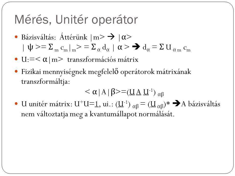 Mérés, Unitér operátor Bázisváltás: Áttérünk |m>  | α > | ψ >= Σ m c m | m > = Σ α d α | α >  d α = Σ U α m c m U:= transzformációs mátrix Fizikai m