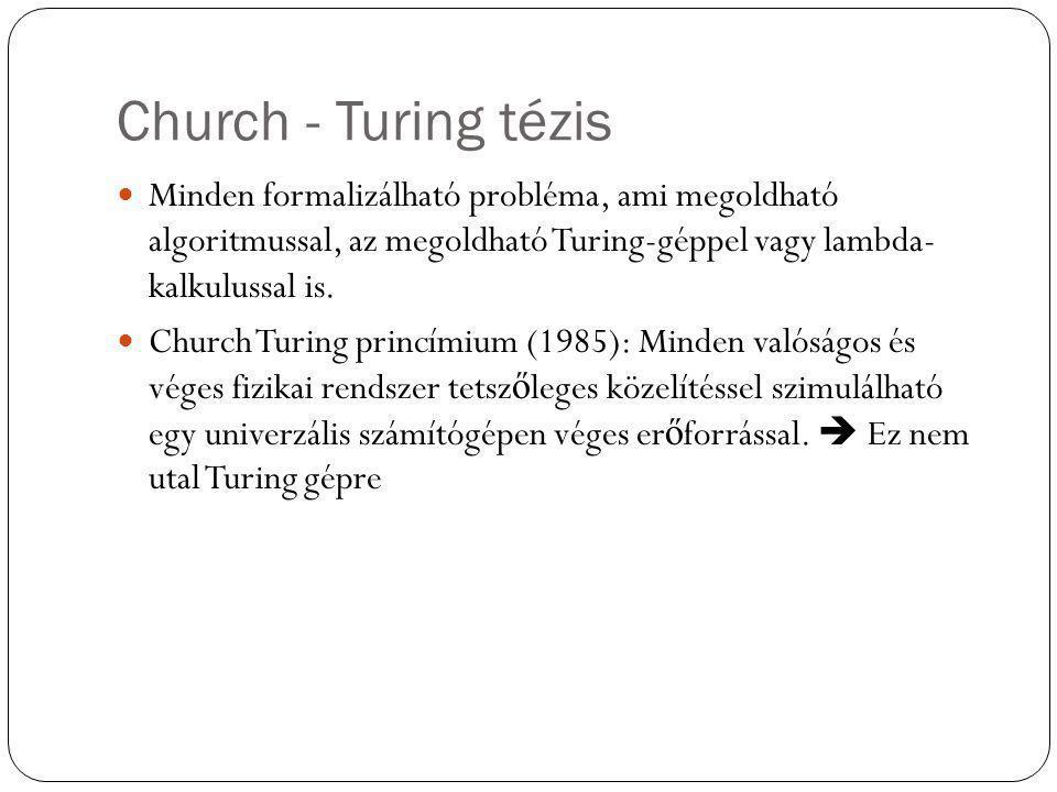 Church - Turing tézis Minden formalizálható probléma, ami megoldható algoritmussal, az megoldható Turing-géppel vagy lambda- kalkulussal is. Church Tu