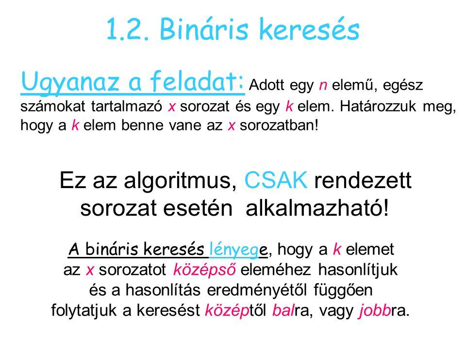 1.2. Bináris keresés Ugyanaz a feladat: Adott egy n elemű, egész számokat tartalmazó x sorozat és egy k elem. Határozzuk meg, hogy a k elem benne vane
