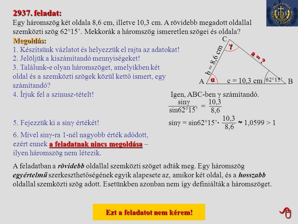 Ezt a feladatot nem kérem! Ezt a feladatot nem kérem! 2930. feladat: Egy háromszög két oldala 10 cm, illetve 8 cm hosszúságú. A hosszabbik megadott o
