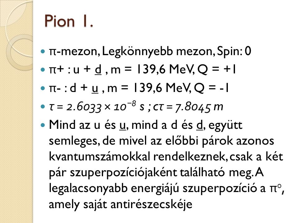 Pion 1. π -mezon, Legkönnyebb mezon, Spin: 0 π + : u + d, m = 139,6 MeV, Q = +1 π - : d + u, m = 139,6 MeV, Q = -1 τ = 2.6033 × 10 − 8 s ; c τ = 7.804