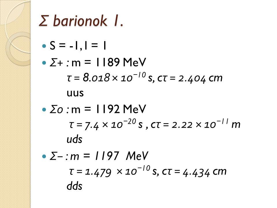 Σ barionok 1. S = -1, I = 1 Σ + : m = 1189 MeV τ = 8.018 × 10 − 10 s, c τ = 2.404 cm uus Σ 0 : m = 1192 MeV τ = 7.4 × 10 − 20 s, c τ = 2.22 × 10 − 11