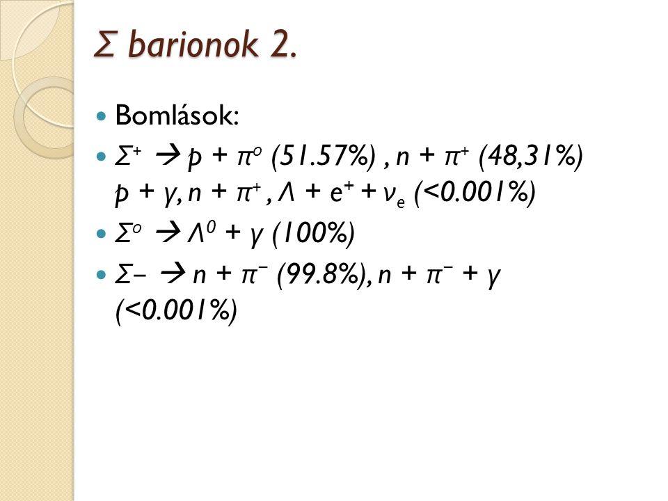 Σ barionok 2. Bomlások: Σ +  p + π 0 (51.57%), n + π + (48,31%) p + γ, n + π +, Λ + e + + ν e (<0.001%) Σ 0  Λ 0 + γ (100%) Σ −  n + π − (99.8%), n