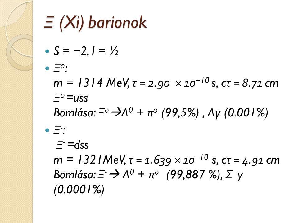 Ξ (Xi) barionok S = − 2, I = ½ Ξ 0 : m = 1314 MeV, τ = 2.90 × 10 − 10 s, c τ = 8.71 cm Ξ 0 =uss Bomlása: Ξ 0  Λ 0 + π 0 (99,5%), Λγ (0.001%) Ξ - : Ξ