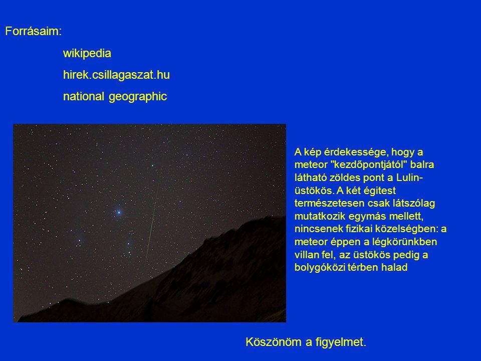 Forrásaim: wikipedia hirek.csillagaszat.hu national geographic Köszönöm a figyelmet. A kép érdekessége, hogy a meteor