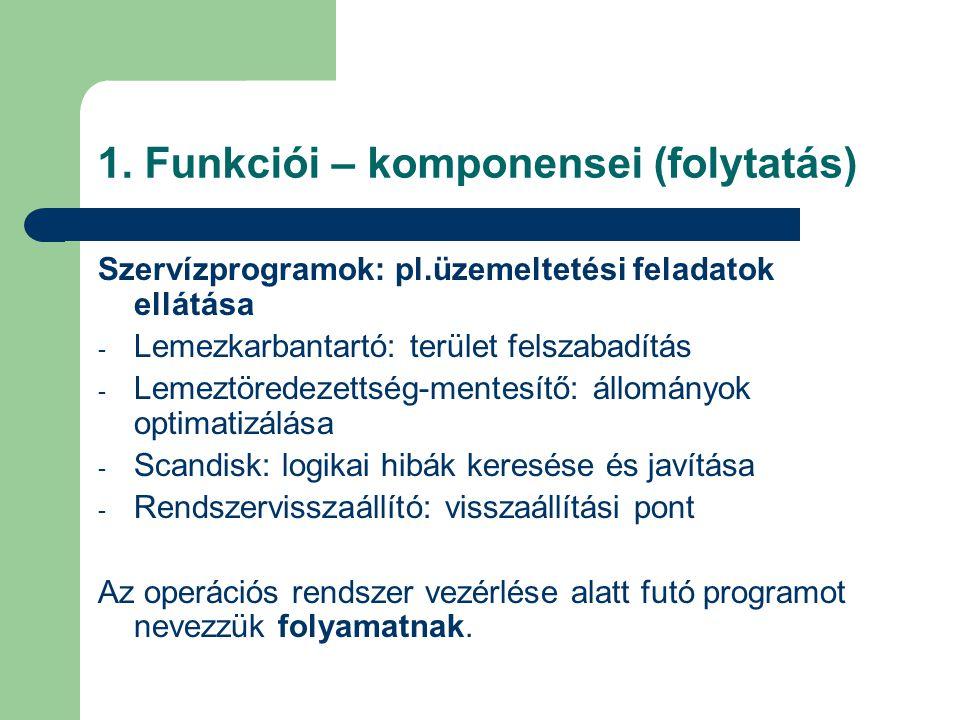 1. Funkciói – komponensei (folytatás) Szervízprogramok: pl.üzemeltetési feladatok ellátása - Lemezkarbantartó: terület felszabadítás - Lemeztöredezett