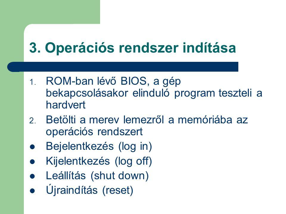 3. Operációs rendszer indítása 1. ROM-ban lévő BIOS, a gép bekapcsolásakor elinduló program teszteli a hardvert 2. Betölti a merev lemezről a memóriáb