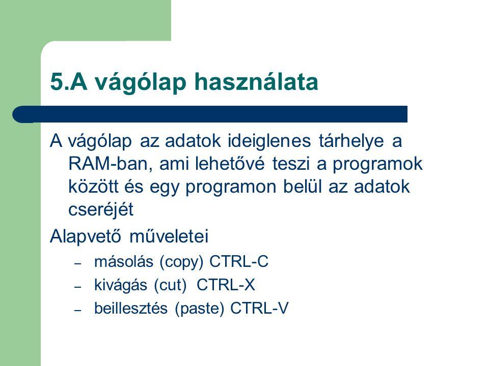 5.A vágólap használata A vágólap az adatok ideiglenes tárhelye a RAM-ban, ami lehetővé teszi a programok között és egy programon belül az adatok cseréjét Alapvető műveletei – másolás (copy) CTRL-C – kivágás (cut)CTRL-X – beillesztés (paste) CTRL-V