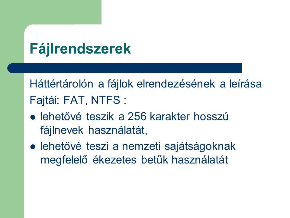 Fájlrendszerek Háttértárolón a fájlok elrendezésének a leírása Fajtái: FAT, NTFS : lehetővé teszik a 256 karakter hosszú fájlnevek használatát, lehetővé teszi a nemzeti sajátságoknak megfelelő ékezetes betűk használatát